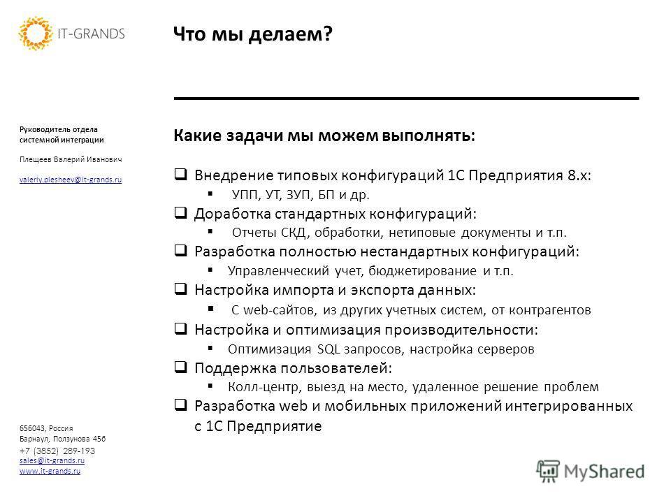 sales@it-grands.ru www.it-grands.ru 656043, Россия Барнаул, Ползунова 45б Что мы делаем? +7 (3852) 289-193 Какие задачи мы можем выполнять: Внедрение типовых конфигураций 1С Предприятия 8.х: УПП, УТ, ЗУП, БП и др. Доработка стандартных конфигураций: