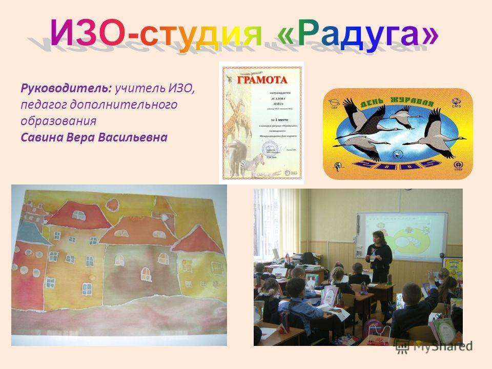 Руководитель: учитель ИЗО, педагог дополнительного образования Савина Вера Васильевна