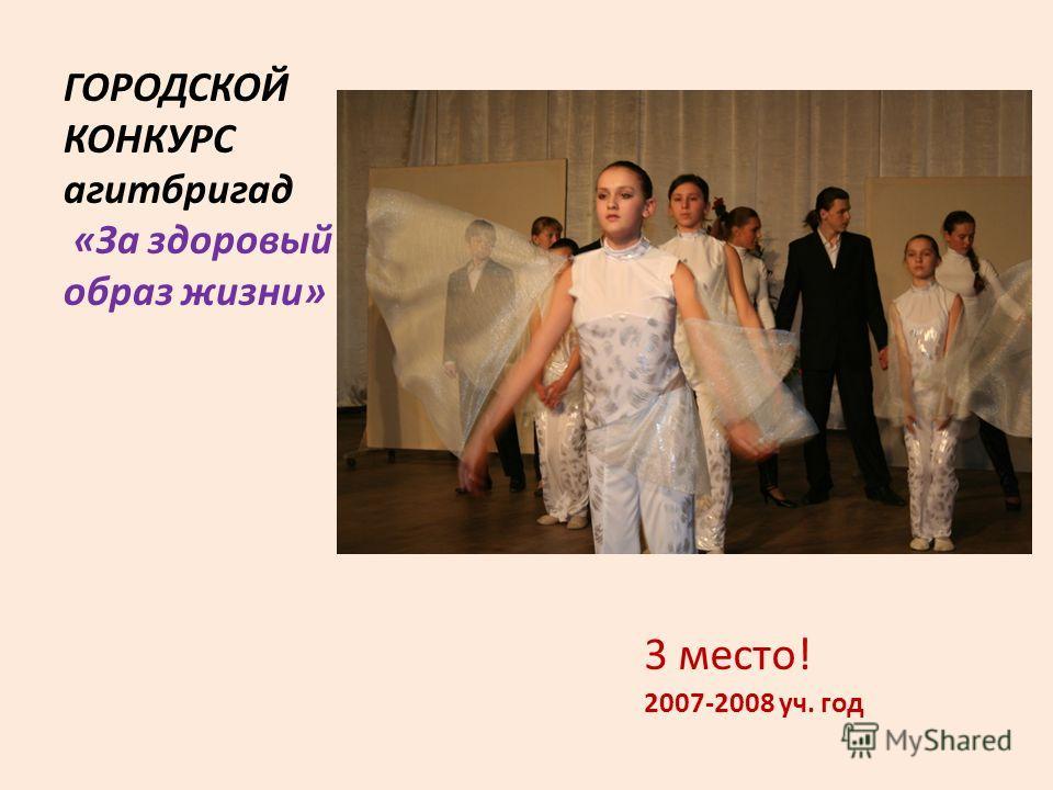 ГОРОДСКОЙ КОНКУРС агитбригад «За здоровый образ жизни» 3 место! 2007-2008 уч. год