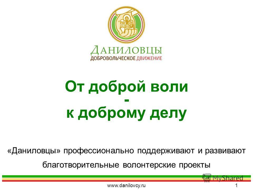 От доброй воли - к доброму делу «Даниловцы» профессионально поддерживают и развивают благотворительные волонтерские проекты www.danilovcy.ru1