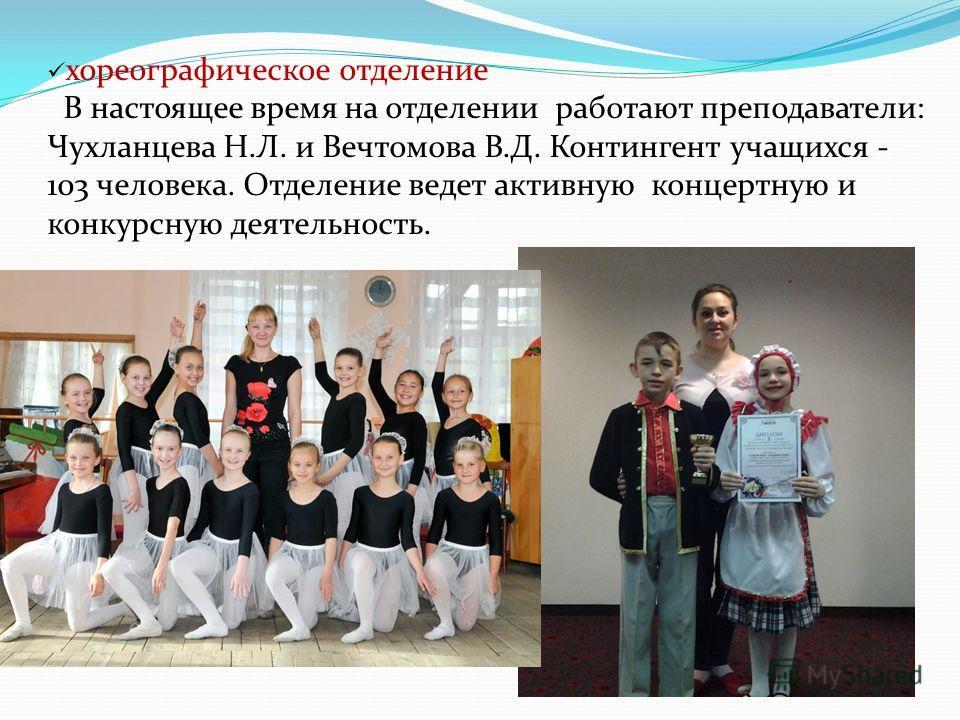 хореографическое отделение В настоящее время на отделении работают преподаватели: Чухланцева Н.Л. и Вечтомова В.Д. Контингент учащихся - 103 человека. Отделение ведет активную концертную и конкурсную деятельность.