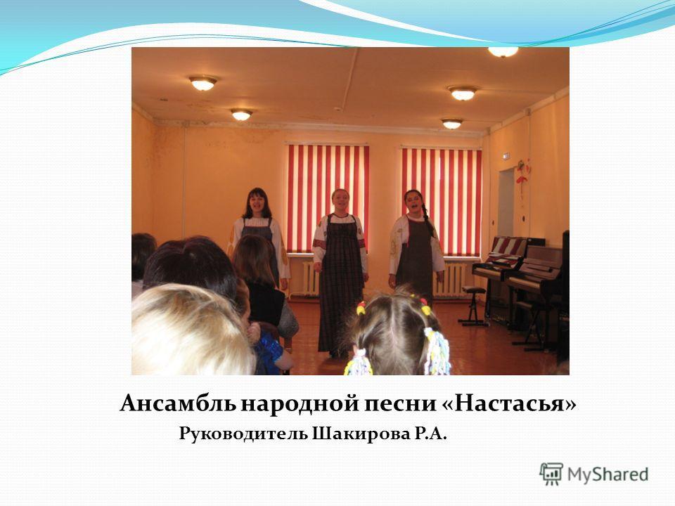 Ансамбль народной песни «Настасья» Руководитель Шакирова Р.А.