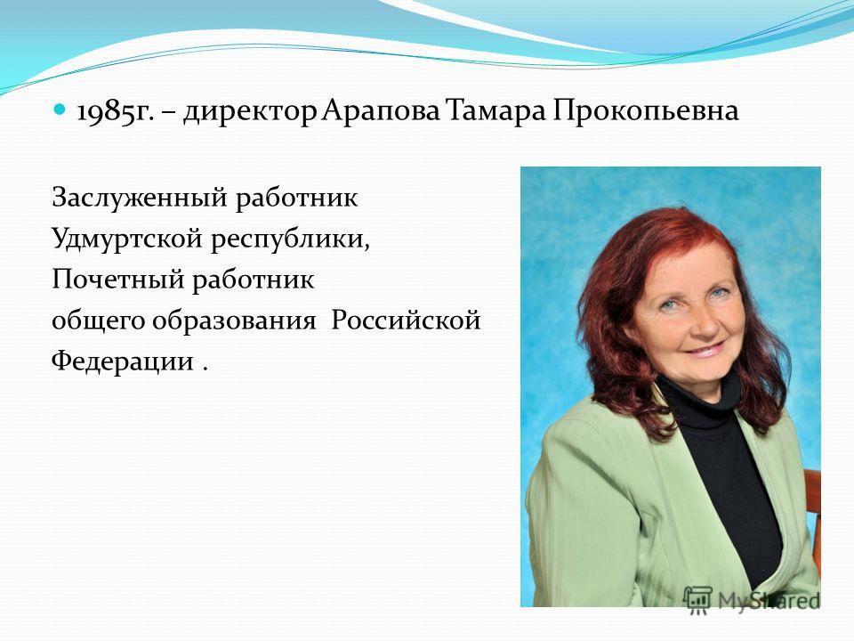 1985г. – директор Арапова Тамара Прокопьевна Заслуженный работник Удмуртской республики, Почетный работник общего образования Российской Федерации.