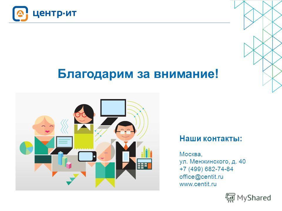 Москва, ул. Менжинского, д. 40 +7 (499) 682-74-84 office@centit.ru www.centit.ru Наши контакты: Благодарим за внимание!