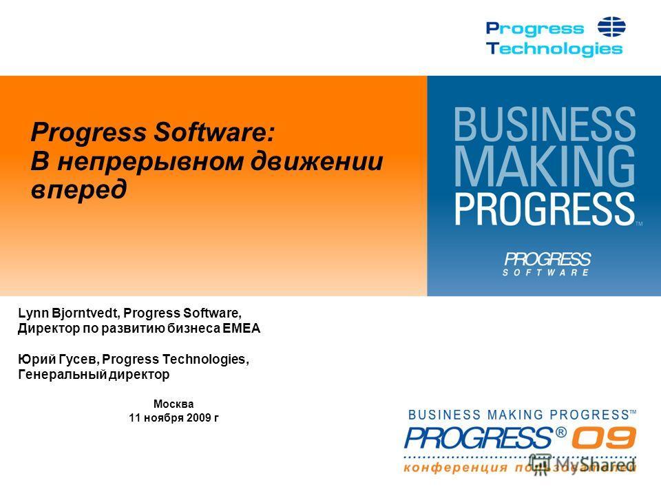 Progress Software: В непрерывном движении вперед Lynn Bjorntvedt, Progress Software, Директор по развитию бизнеса EMEA Юрий Гусев, Progress Technologies, Генеральный директор Москва 11 ноября 2009 г