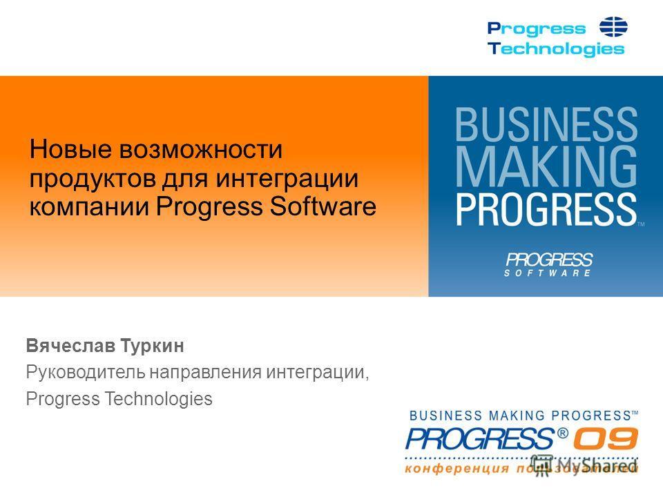 Новые возможности продуктов для интеграции компании Progress Software Вячеслав Туркин Руководитель направления интеграции, Progress Technologies