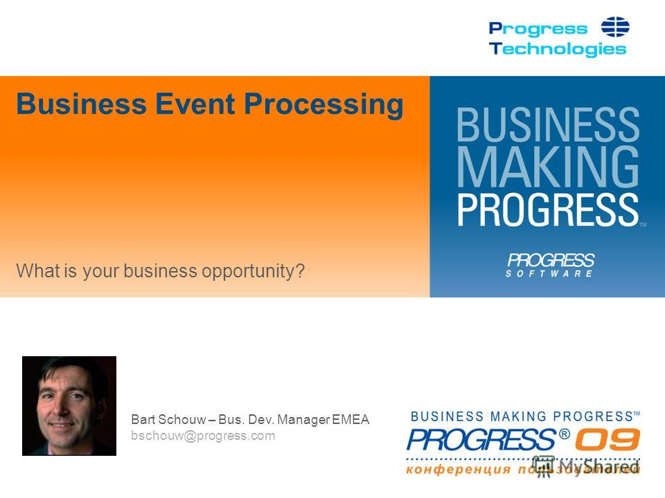 Bart Schouw – Bus. Dev. Manager EMEA bschouw@progress.com Business Event Processing What is your business opportunity?