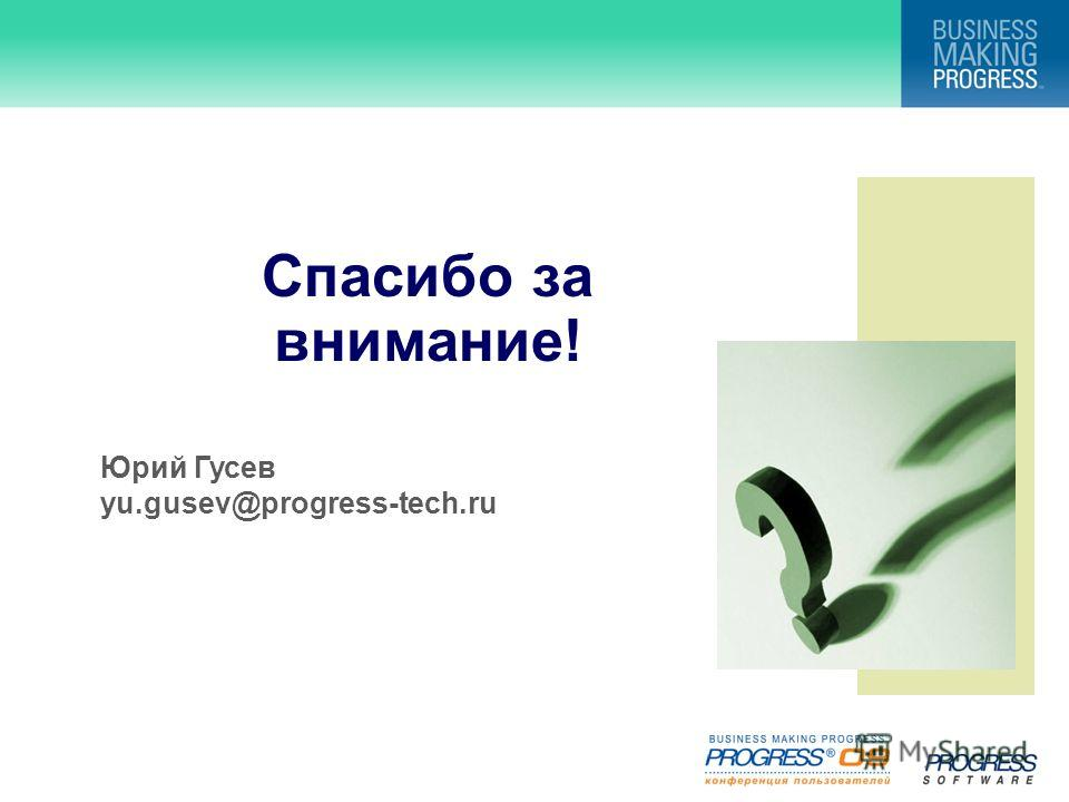 Спасибо за внимание! Юрий Гусев yu.gusev@progress-tech.ru