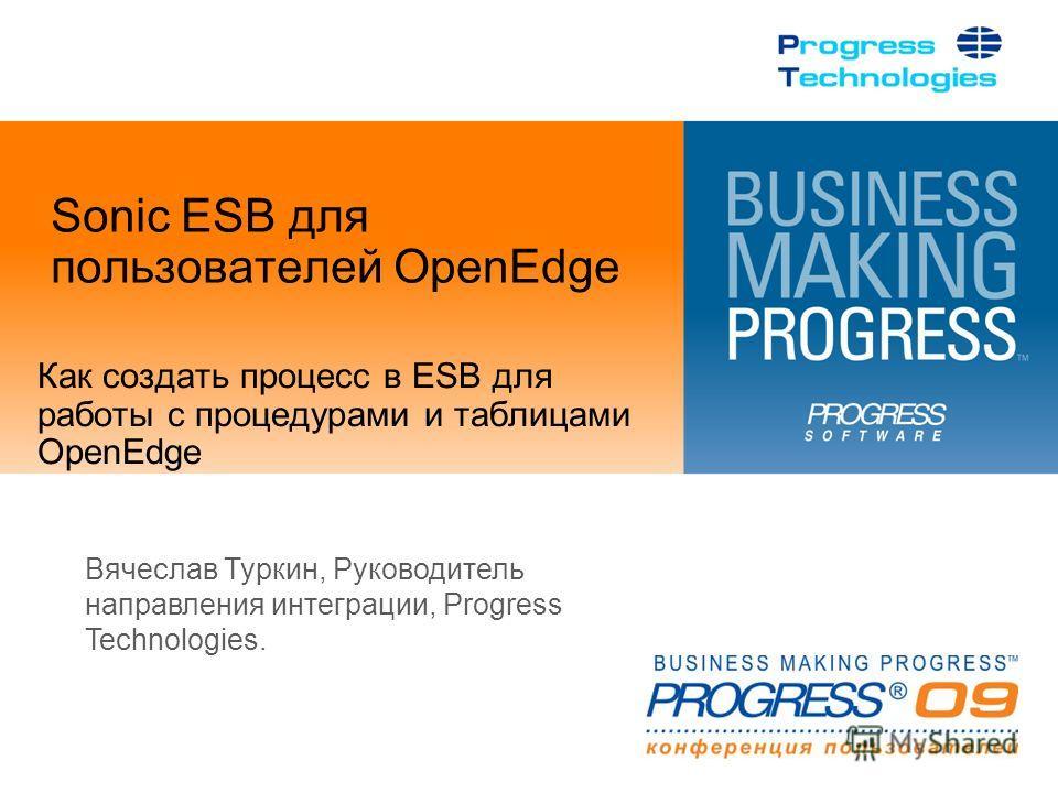 Sonic ESB для пользователей OpenEdge Как создать процесс в ESB для работы с процедурами и таблицами OpenEdge Вячеслав Туркин, Руководитель направления интеграции, Progress Technologies.