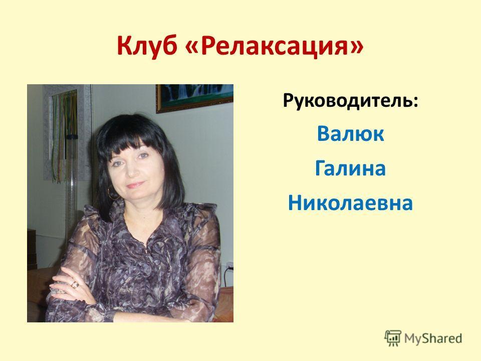 Клуб «Релаксация» Руководитель: Валюк Галина Николаевна