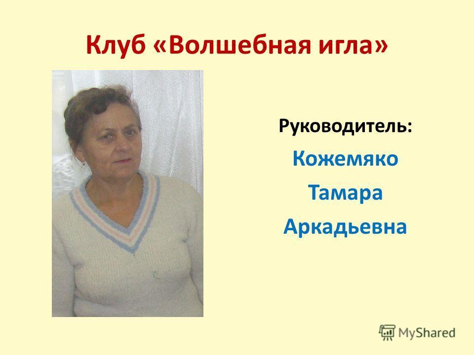 Клуб «Волшебная игла» Руководитель: Кожемяко Тамара Аркадьевна