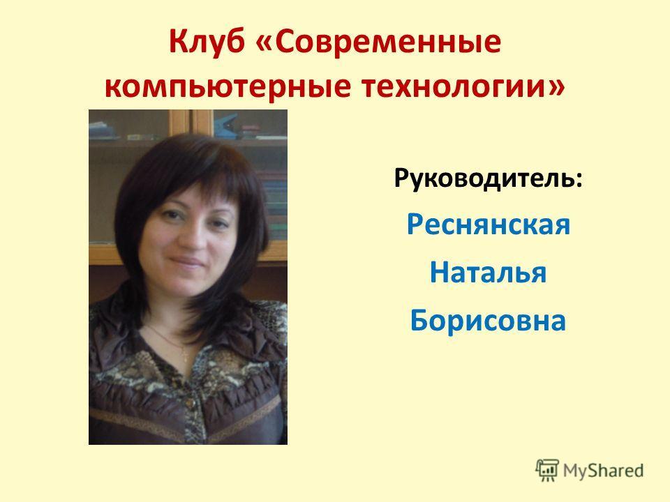 Клуб «Современные компьютерные технологии» Руководитель: Реснянская Наталья Борисовна