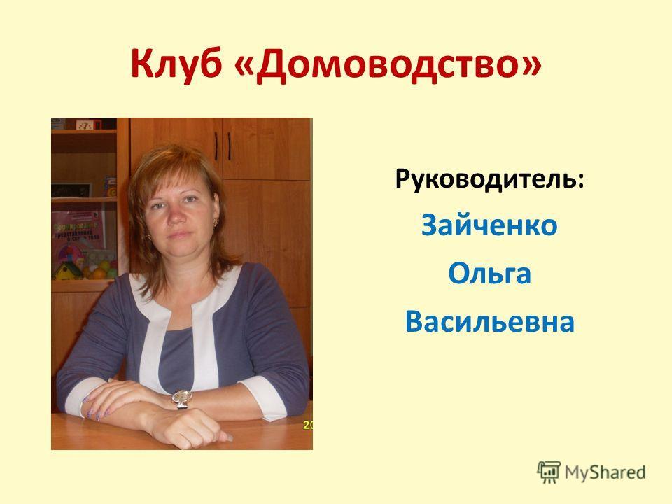 Клуб «Домоводство» Руководитель: Зайченко Ольга Васильевна