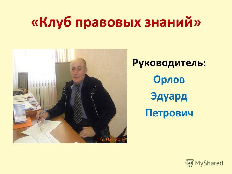 «Клуб правовых знаний» Руководитель: Орлов Эдуард Петрович