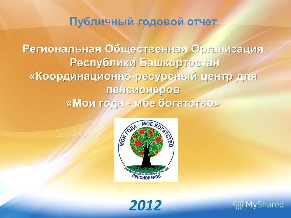 Публичный годовой отчет Региональная Общественная Организация Республики Башкортостан «Координационно-ресурсный центр для пенсионеров «Мои года - мое богатство» 2012