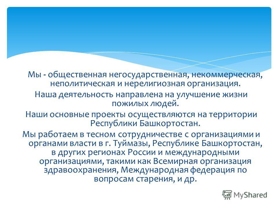 Мы - общественная негосударственная, некоммерческая, неполитическая и нерелигиозная организация. Наша деятельность направлена на улучшение жизни пожилых людей. Наши основные проекты осуществляются на территории Республики Башкортостан. Мы работаем в