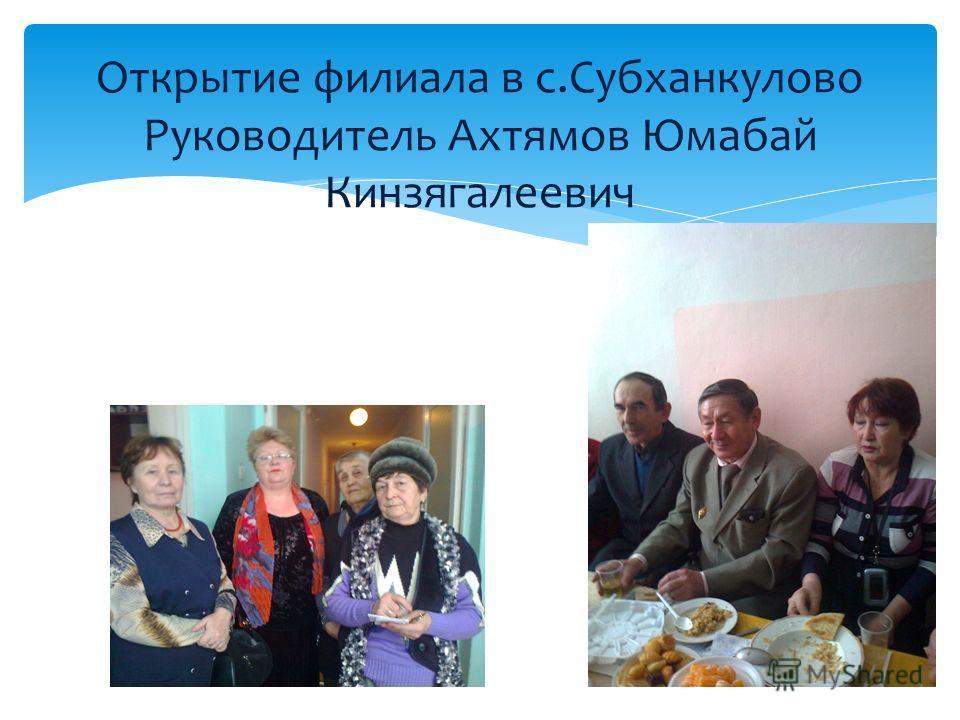 Открытие филиала в с.Субханкулово Руководитель Ахтямов Юмабай Кинзягалеевич