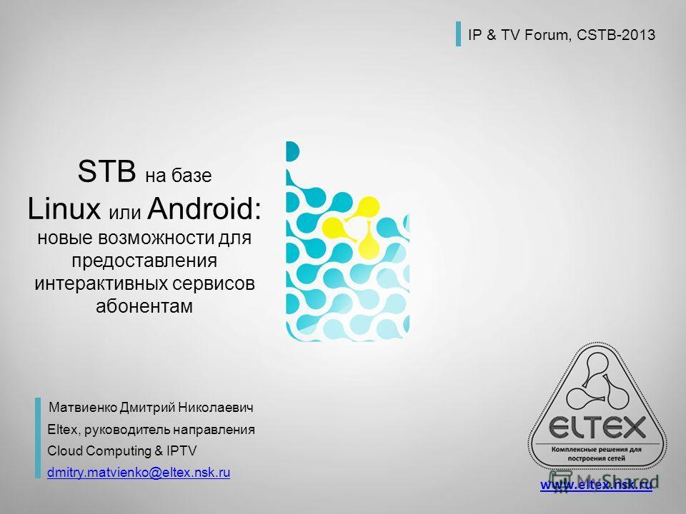 STB на базе Linux или Android: новые возможности для предоставления интерактивных сервисов абонентам Матвиенко Дмитрий Николаевич Eltex, руководитель направления Cloud Computing & IPTV dmitry.matvienko@eltex.nsk.ru IP & TV Forum, CSTB-2013 www.eltex.