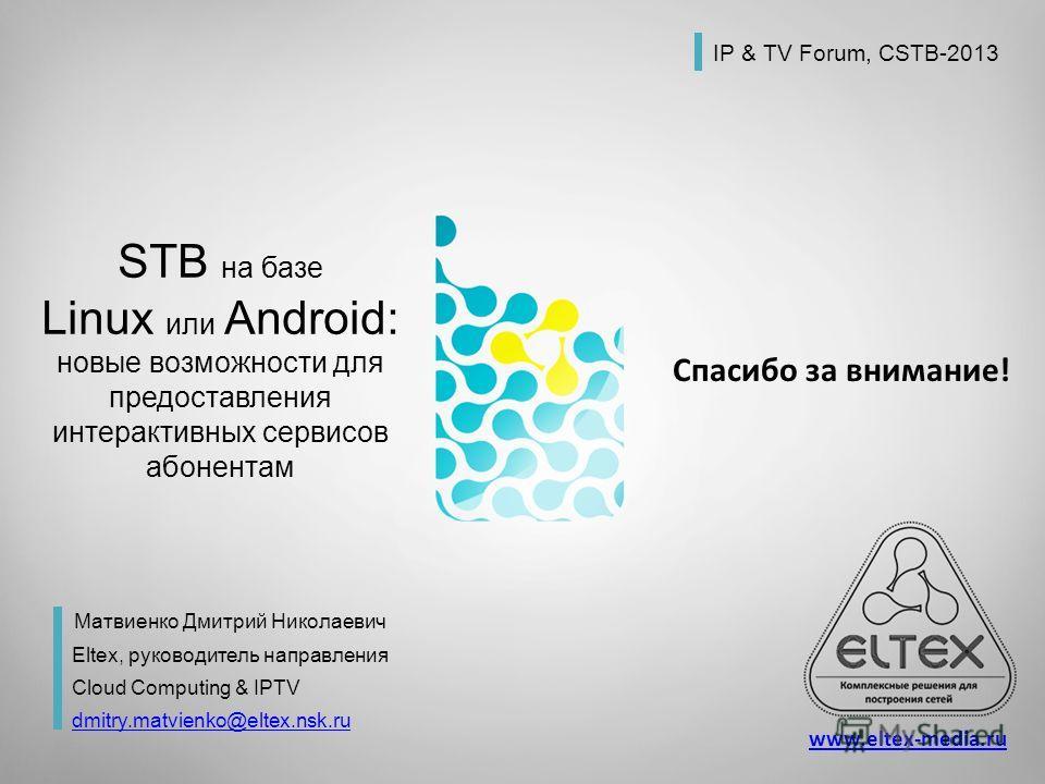 MES1024, MES214 Access switches Спасибо за внимание! STB на базе Linux или Android: новые возможности для предоставления интерактивных сервисов абонентам Матвиенко Дмитрий Николаевич Eltex, руководитель направления Cloud Computing & IPTV dmitry.matvi