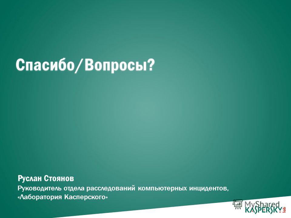 PAGE 10 | Спасибо/Вопросы? Руслан Стоянов Руководитель отдела расследований компьютерных инцидентов, «Лаборатория Касперского»