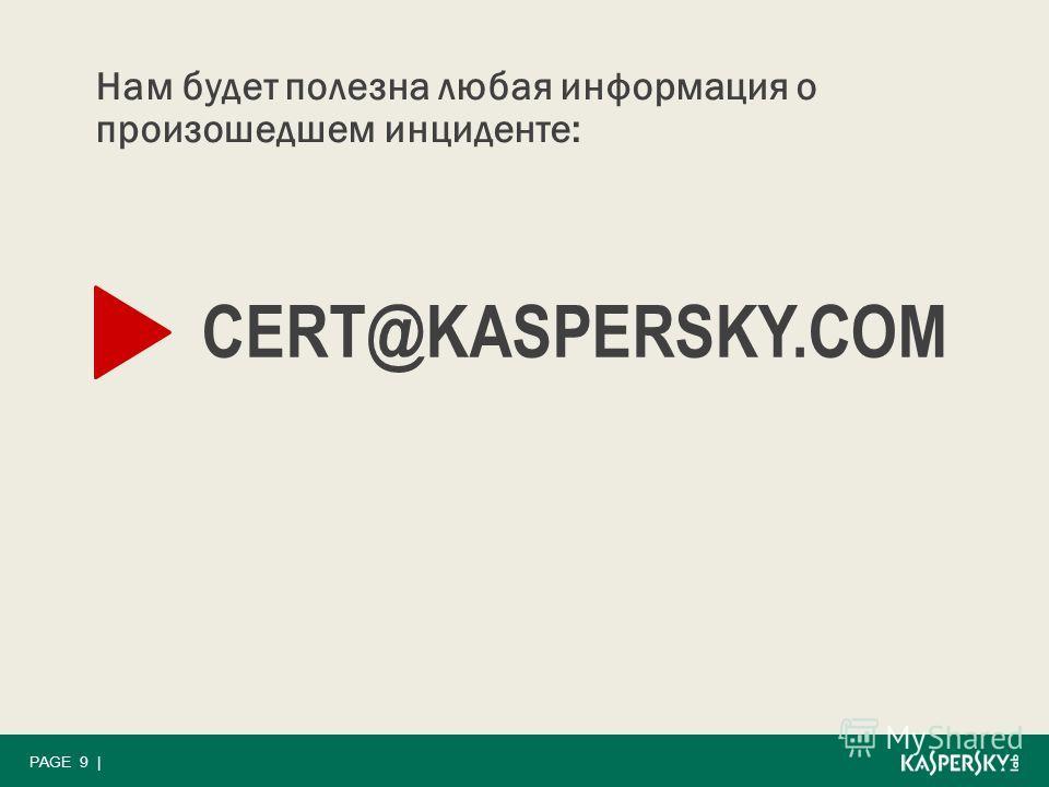 PAGE 9 | Нам будет полезна любая информация о произошедшем инциденте: CERT@KASPERSKY.COM