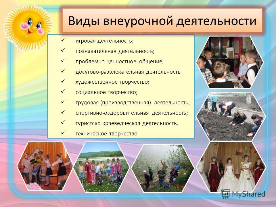 игровая деятельность; познавательная деятельность; проблемно-ценностное общение; досугово-развлекательная деятельность художественное творчество; социальное творчество; трудовая (производственная) деятельность; спортивно-оздоровительная деятельность;