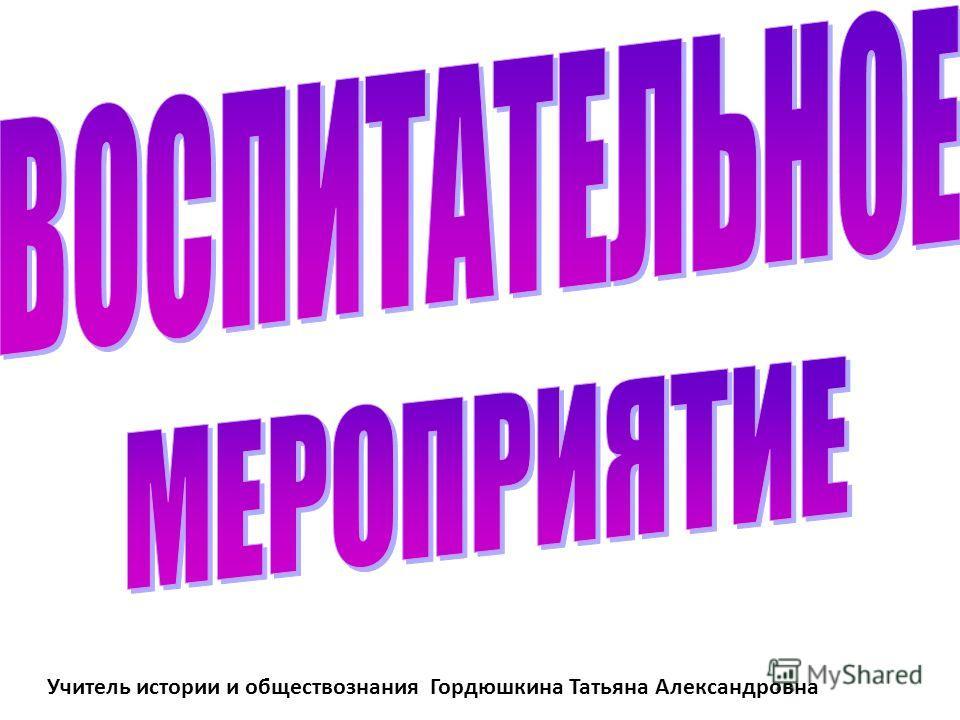 Учитель истории и обществознания Гордюшкина Татьяна Александровна