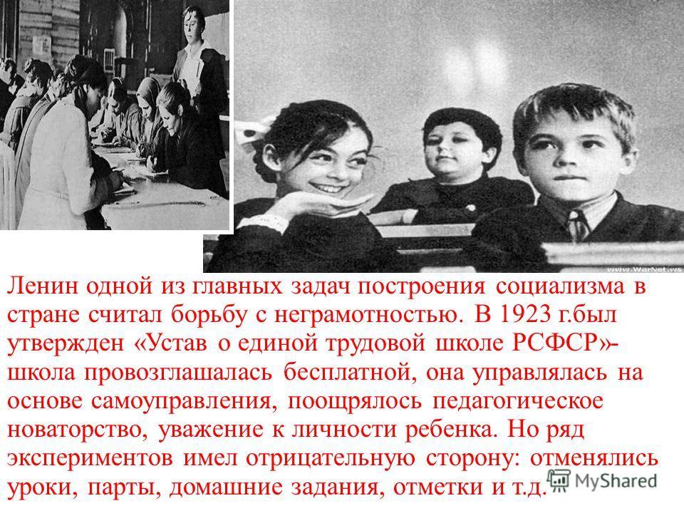 Ленин одной из главных задач построения социализма в стране считал борьбу с неграмотностью. В 1923 г.был утвержден «Устав о единой трудовой школе РСФСР»- школа провозглашалась бесплатной, она управлялась на основе самоуправления, поощрялось педагогич