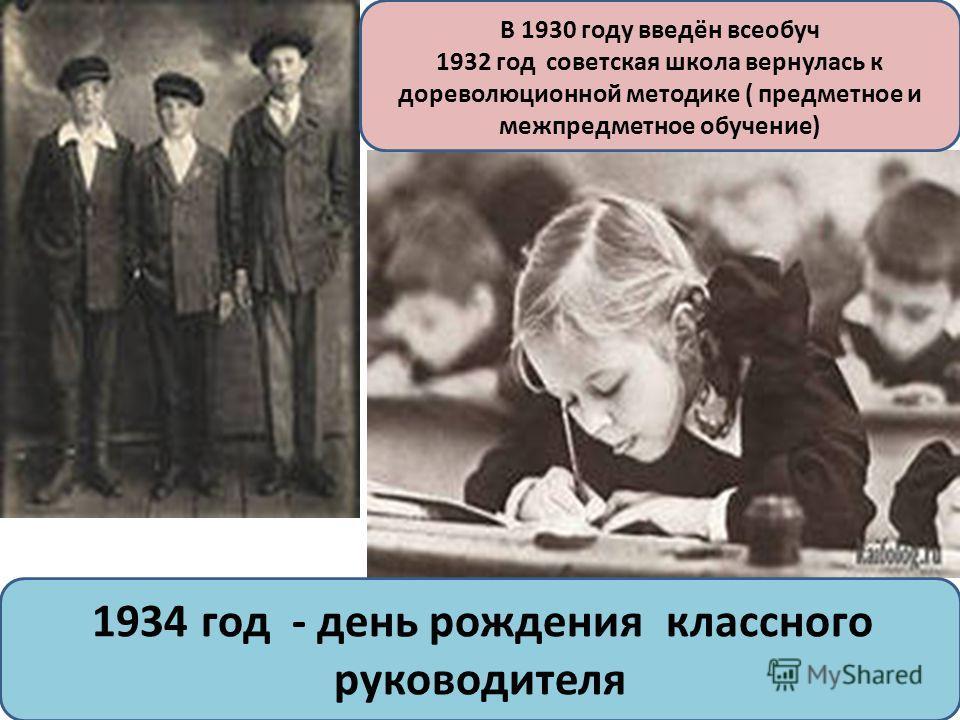 В 1930 году введён всеобуч 1932 год советская школа вернулась к дореволюционной методике ( предметное и межпредметное обучение) 1934 год - день рождения классного руководителя
