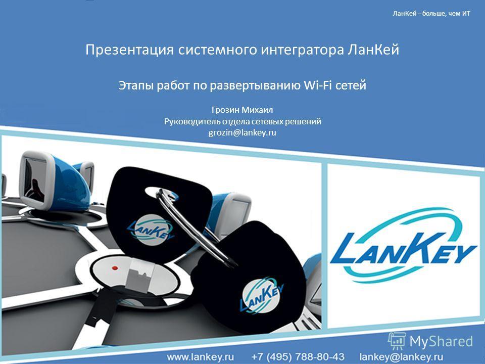 ЛанКей – больше, чем ИТ Презентация системного интегратора ЛанКей Этапы работ по развертыванию Wi-Fi сетей Грозин Михаил Руководитель отдела сетевых решений grozin@lankey.ru
