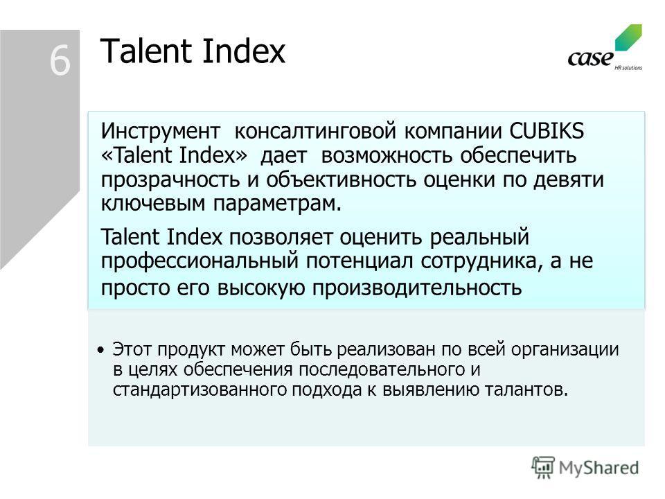 6 Инструмент консалтинговой компании CUBIKS «Talent Index» дает возможность обеспечить прозрачность и объективность оценки по девяти ключевым параметрам. Talent Index позволяет оценить реальный профессиональный потенциал сотрудника, а не просто его в