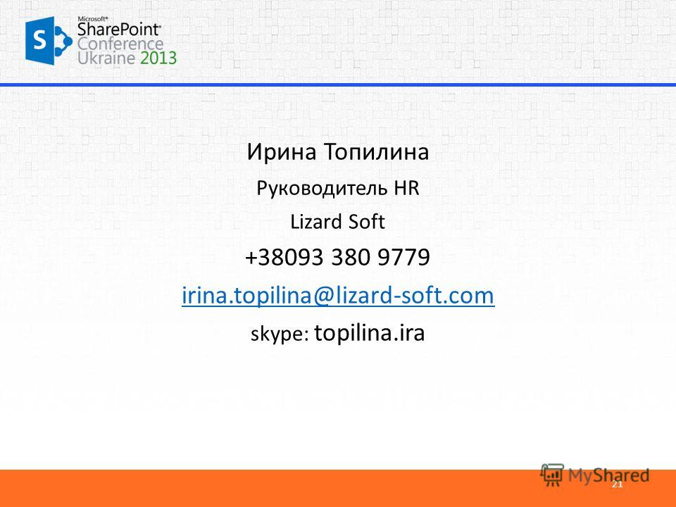 Ирина Топилина Руководитель HR Lizard Soft +38093 380 9779 irina.topilina@lizard-soft.com skype: topilina.ira 21