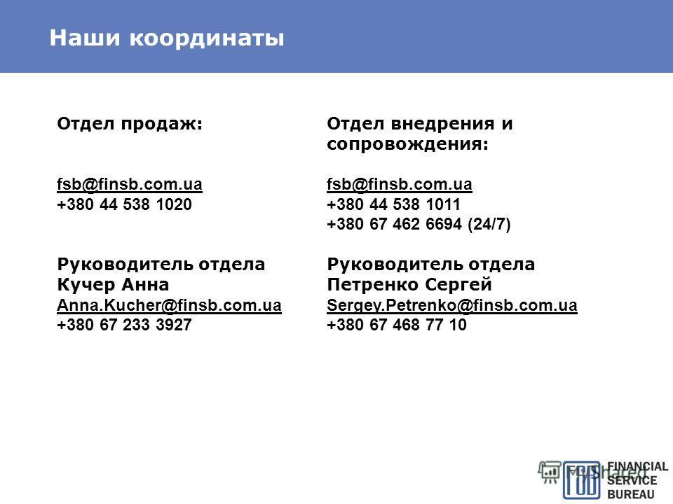Наши координаты Отдел продаж: fsb@finsb.com.ua +380 44 538 1020 Руководитель отдела Кучер Анна Anna.Kucher@finsb.com.ua +380 67 233 3927 Отдел внедрения и сопровождения: fsb@finsb.com.ua +380 44 538 1011 +380 67 462 6694 (24/7) Руководитель отдела Пе