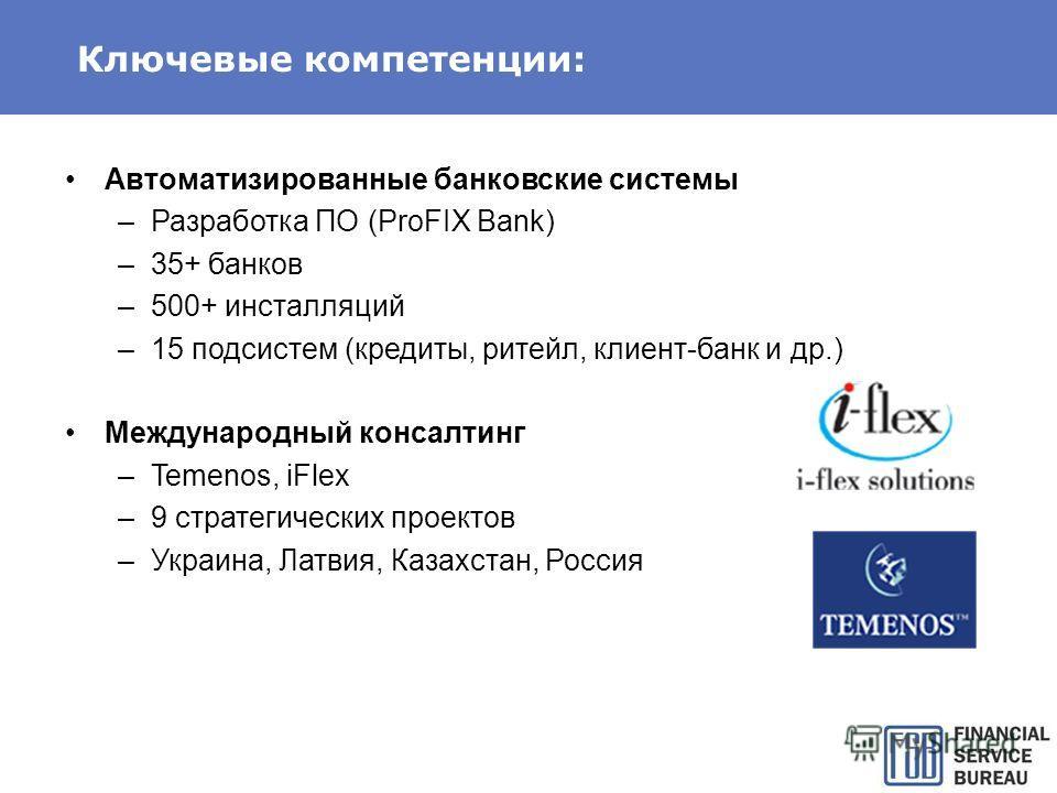 Ключевые компетенции: Автоматизированные банковские системы –Разработка ПО (ProFIX Bank) –35+ банков –500+ инсталляций –15 подсистем (кредиты, ритейл, клиент-банк и др.) Международный консалтинг –Temenos, iFlex –9 стратегических проектов –Украина, Ла