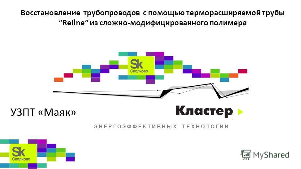 ЭНЕРГОЭФФЕКТИВНЫХ ТЕХНОЛОГИЙ Восстановление трубопроводов с помощью терморасширяемой трубыReline из сложно-модифицированного полимера УЗПТ «Маяк»