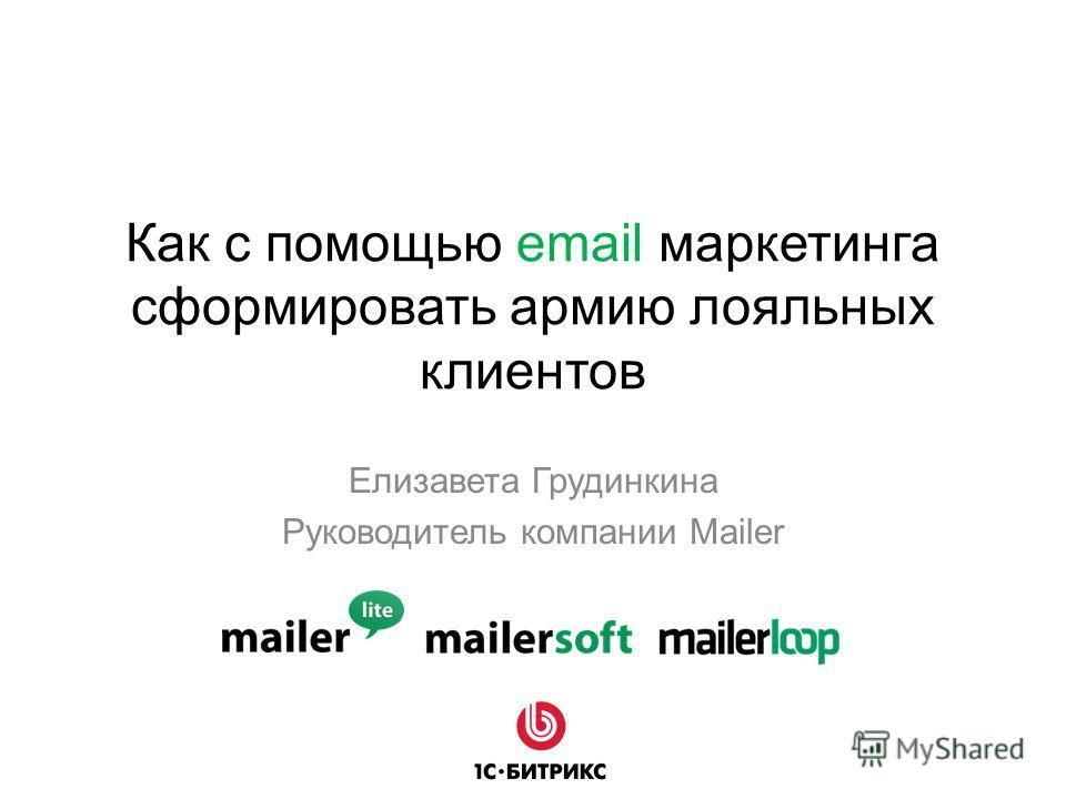 Как с помощью email маркетинга сформировать армию лояльных клиентов Елизавета Грудинкина Руководитель компании Mailer