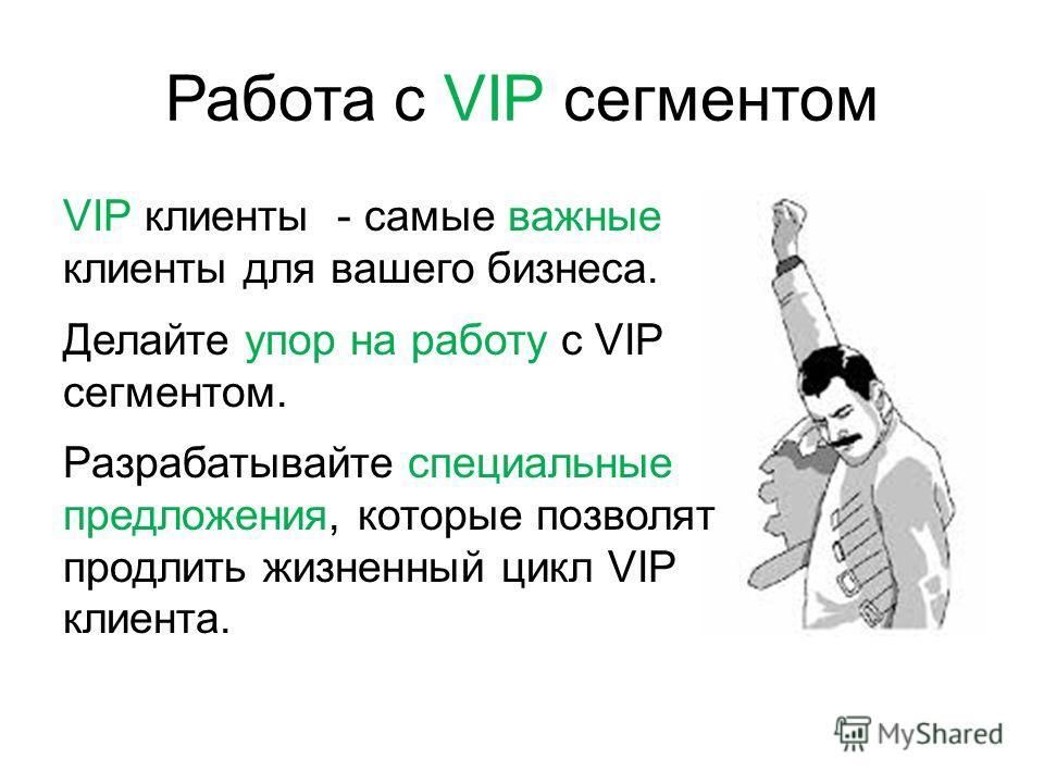 VIP клиенты - самые важные клиенты для вашего бизнеса. Делайте упор на работу с VIP сегментом. Разрабатывайте специальные предложения, которые позволят продлить жизненный цикл VIP клиента. Работа с VIP сегментом