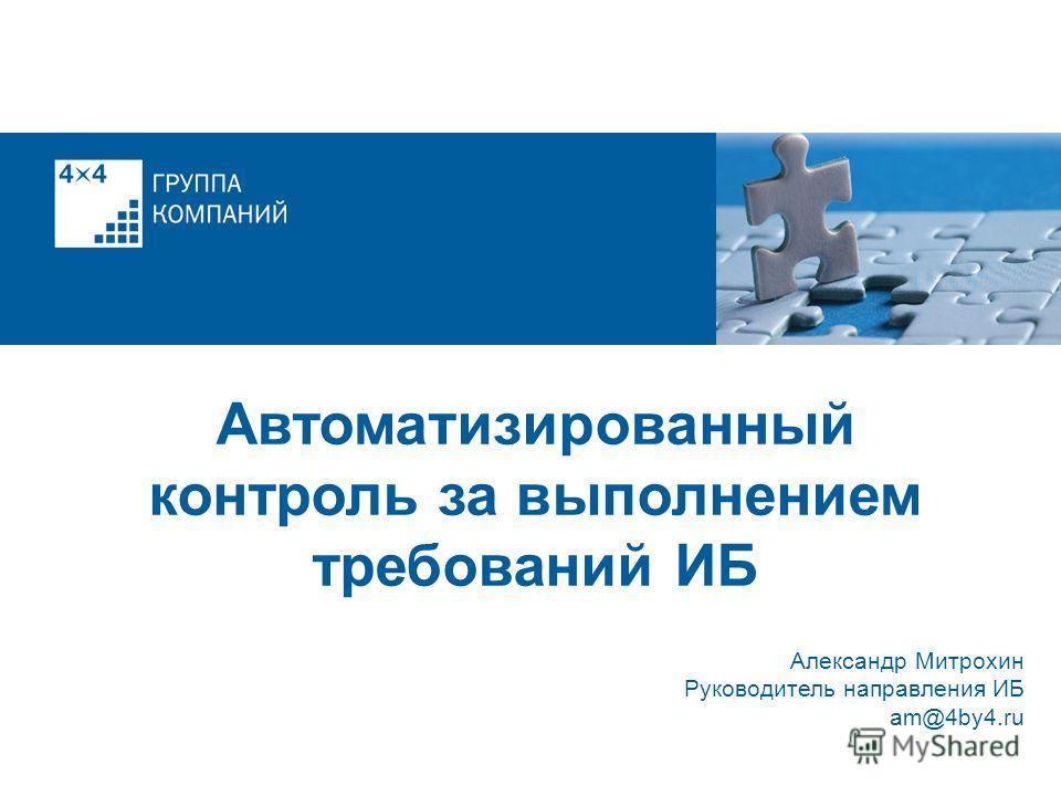 Александр Митрохин Руководитель направления ИБ am@4by4.ru Автоматизированный контроль за выполнением требований ИБ