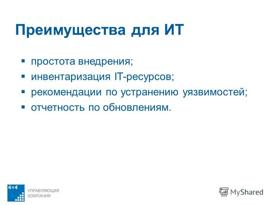 Преимущества для ИТ простота внедрения; инвентаризация IT-ресурсов; рекомендации по устранению уязвимостей; отчетность по обновлениям.