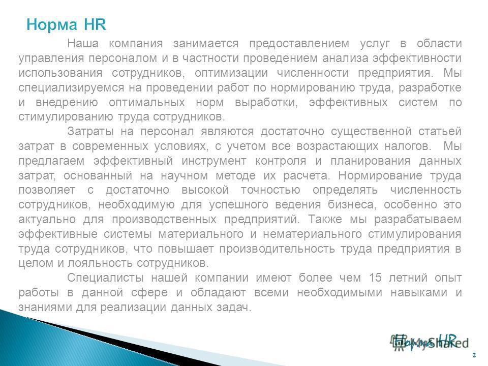 2 Наша компания занимается предоставлением услуг в области управления персоналом и в частности проведением анализа эффективности использования сотрудников, оптимизации численности предприятия. Мы специализируемся на проведении работ по нормированию т