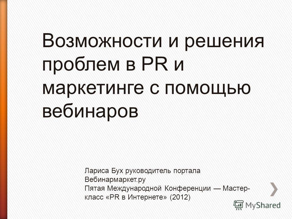 Возможности и решения проблем в PR и маркетинге с помощью вебинаров Лариса Бух руководитель портала Вебинармаркет.ру Пятая Международной Конференции Мастер- класс «PR в Интернете» (2012)