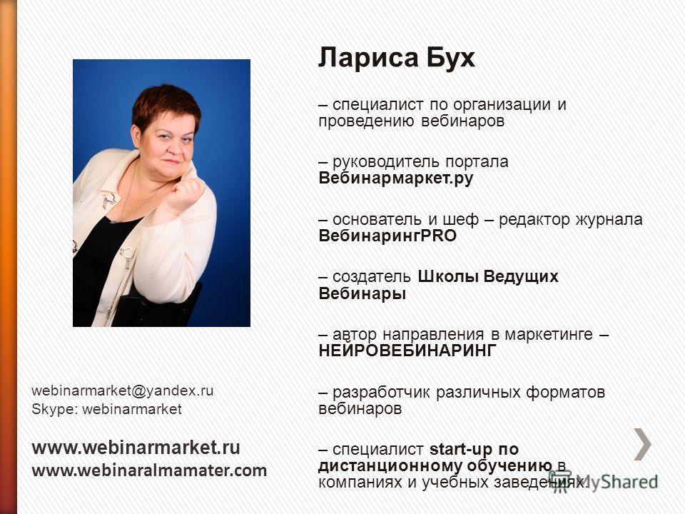 Лариса Бух – специалист по организации и проведению вебинаров – руководитель портала Вебинармаркет.ру – основатель и шеф – редактор журнала ВебинарингPRO – создатель Школы Ведущих Вебинары – автор направления в маркетинге – НЕЙРОВЕБИНАРИНГ – разработ