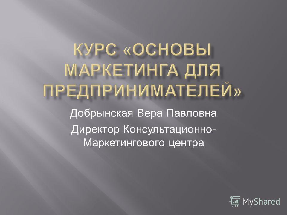 Добрынская Вера Павловна Директор Консультационно - Маркетингового центра