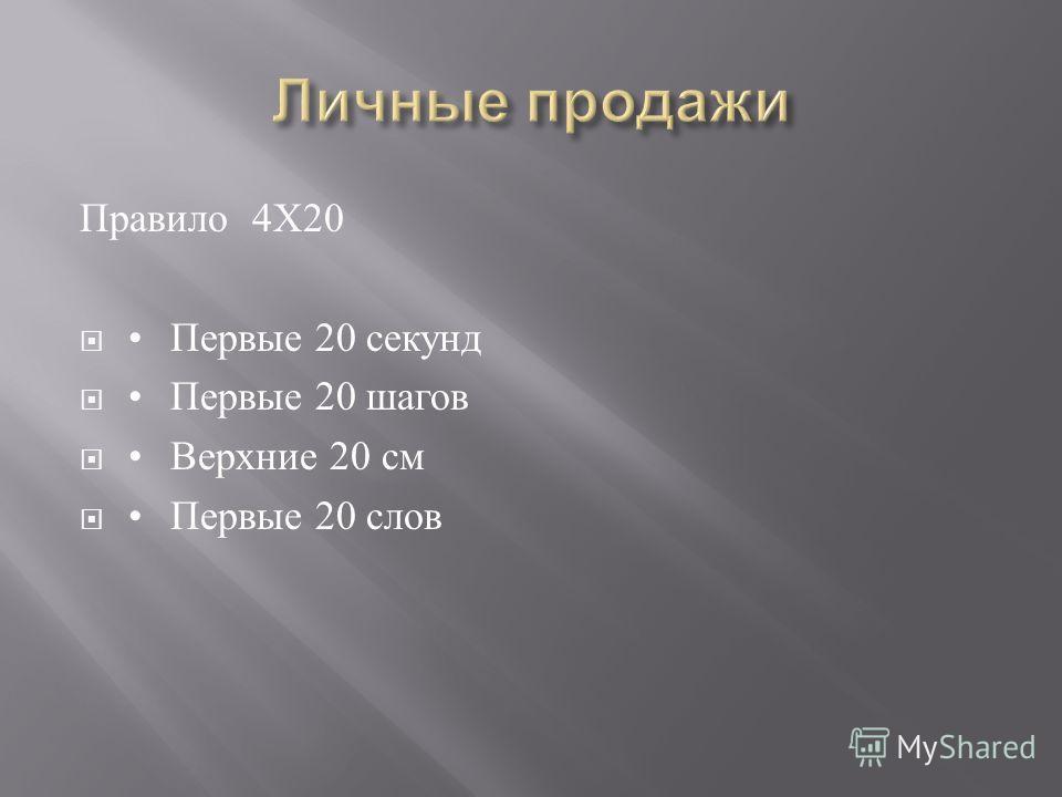 Правило 4 Х 20 Первые 20 секунд Первые 20 шагов Верхние 20 см Первые 20 слов