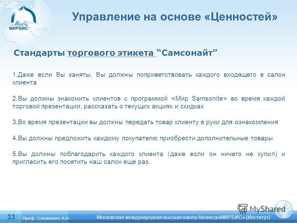 33 Московская международная высшая школа бизнеса«МИРБИС» (Институт) Управление на основе «Ценностей» Стандарты торгового этикета Самсонайт 1.Даже если Вы заняты, Вы должны поприветствовать каждого входящего в салон клиента 2.Вы должны знакомить клиен