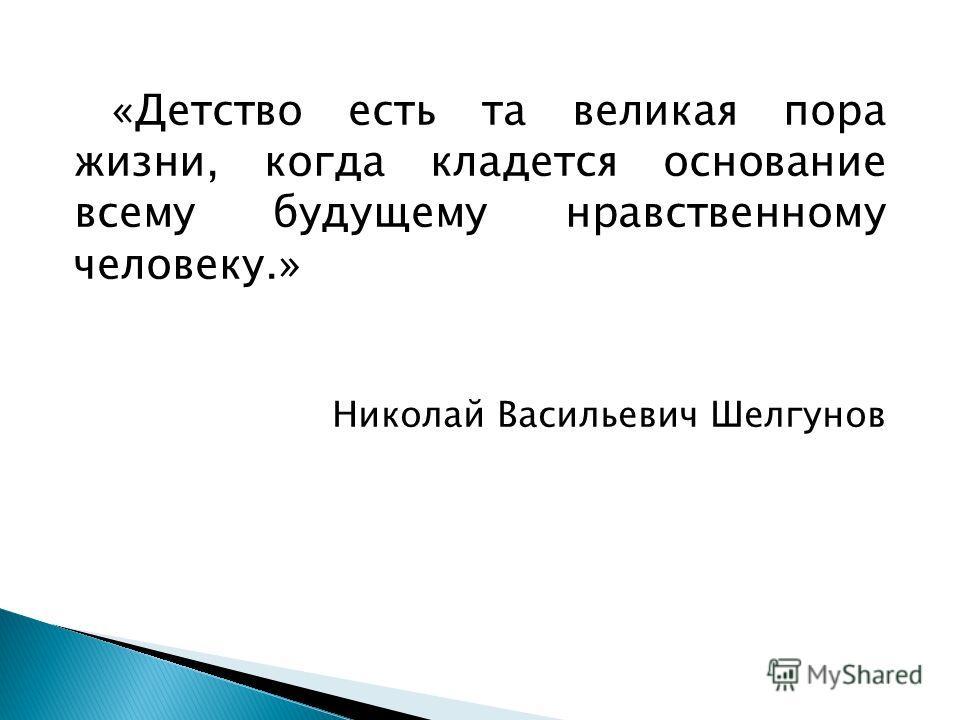 «Детство есть та великая пора жизни, когда кладется основание всему будущему нравственному человеку.» Николай Васильевич Шелгунов