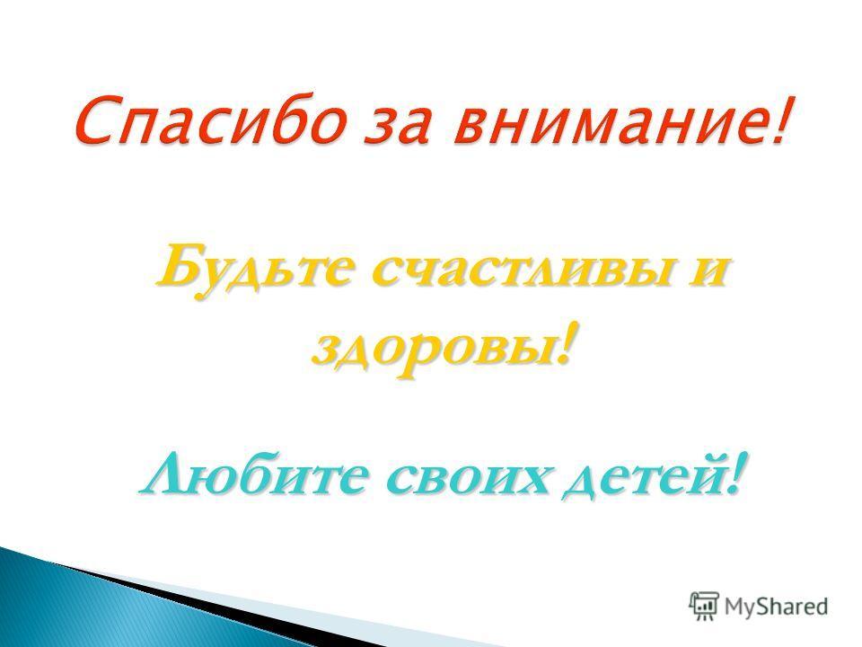 Спасибо за внимание! Будьте счастливы и здоровы! Любите своих детей!