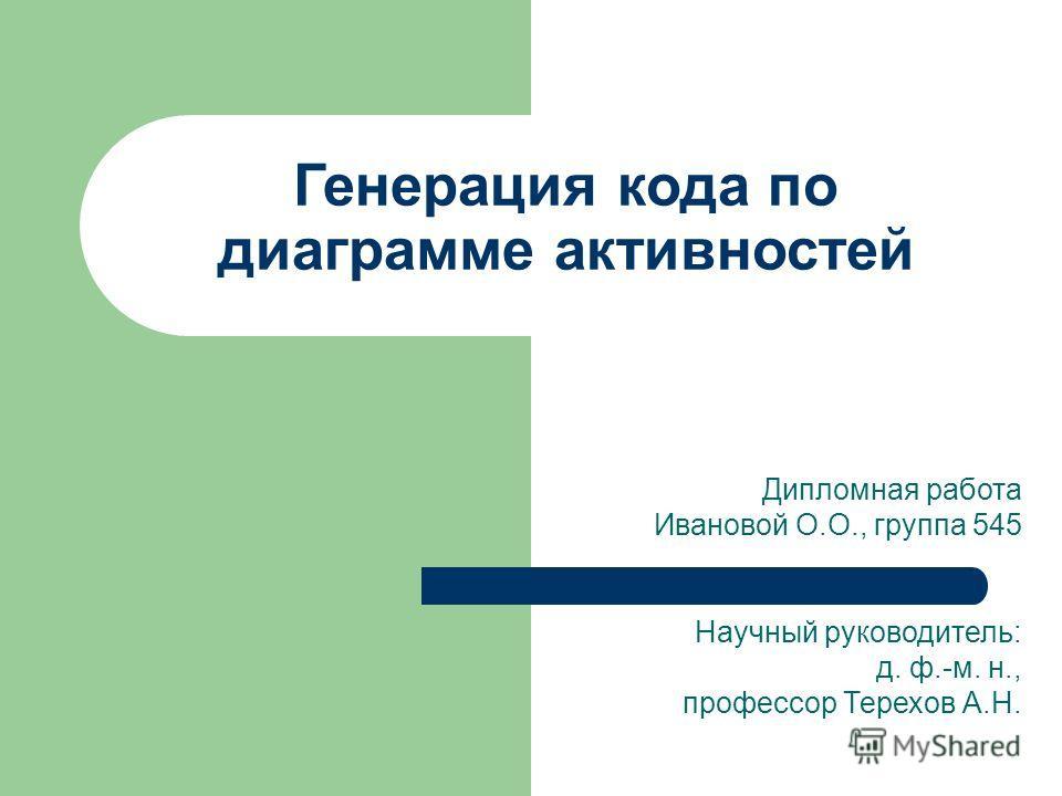 Дипломная работа Ивановой О.О., группа 545 Научный руководитель: д. ф.-м. н., профессор Терехов А.Н. Генерация кода по диаграмме активностей