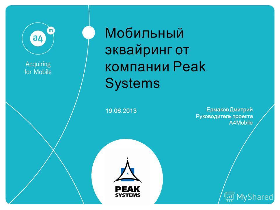 Мобильный эквайринг от компании Peak Systems 19.06.2013 Ермаков Дмитрий Руководитель проекта A4Mobile