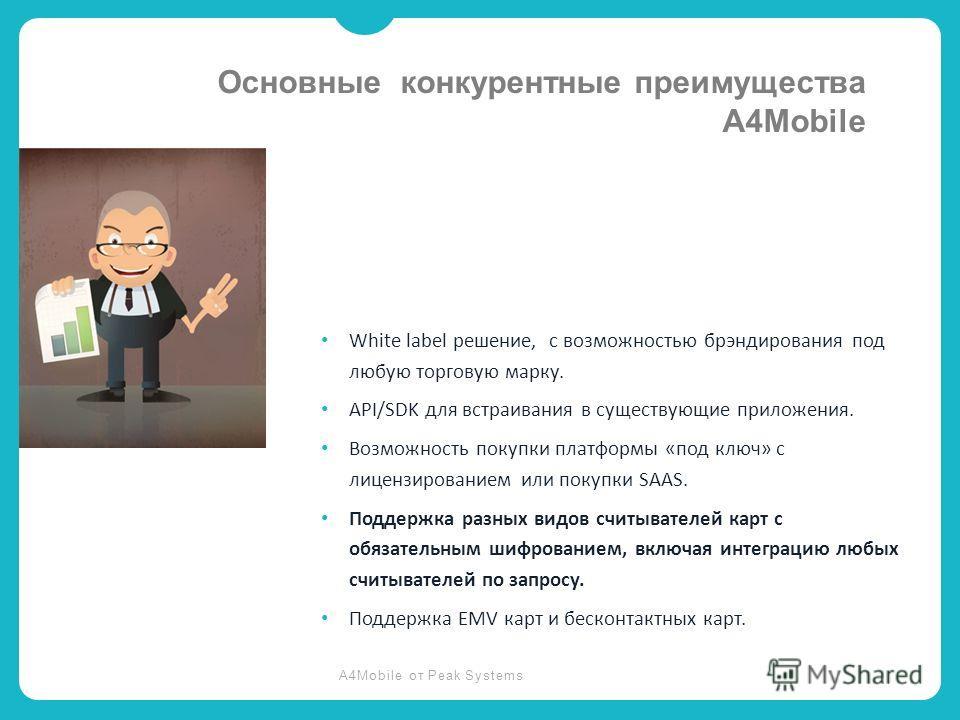 A4Mobile от Peak Systems White label решение, с возможностью брэндирования под любую торговую марку. API/SDK для встраивания в существующие приложения. Возможность покупки платформы «под ключ» с лицензированием или покупки SAAS. Поддержка разных видо